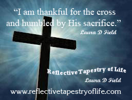 """I am thankful for the cross and humbled by His sacrifice. ""  ~ Laura D. Field ~"
