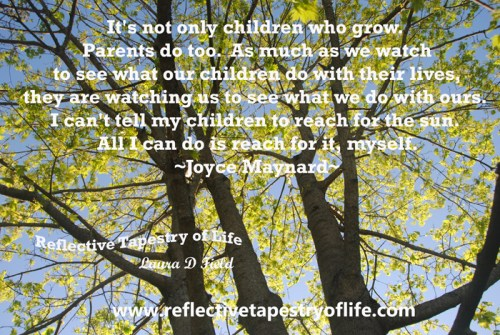 """""""It's not only children who grow.  Parents do too.  As much as we watch to see what our children do with their lives, they are watching us to see what we do with ours.  I can't tell my children to reach for the sun.  All I can do is reach for it, myself.""""  ~ Joyce Maynard ~ Picture by Laura D. Field"""