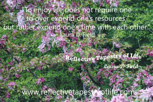 """To enjoy life does not require one to over expend one's resources, but rather expend one's time with each other.""  ~ Laura D. Field ~"