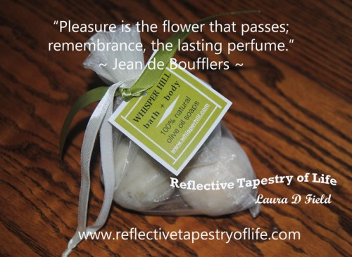 """Pleasure is the flower that passes; remembrance, the lasting perfume.""~  Jean de Boufflers ~"
