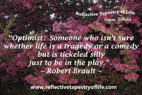 """Optimist: someone who isn't sure whether life is a tagedy or a comedy but is tickled silly to be in the play.""  ~Robert Brault ~"