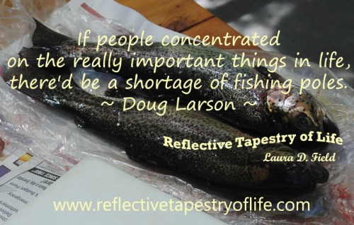 """If people concentrated on the really important things in life, there'd be a shortage of fishing poles."" ~ Doug Larson ~"