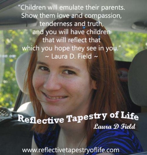 """Children will emulate their parents.  Show them love and compassion, tenderness and truth, and you will have children that will reflect that which you hope they see in you.""  ~ Laura D. Field ~ Reflective Tapestry of Life"