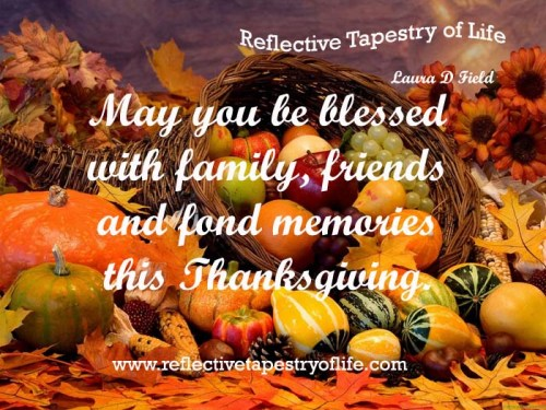 May you be blessed with family, friends and fond memories this Thanksgiving.  ~ Laura of Reflective Tapestry of Life