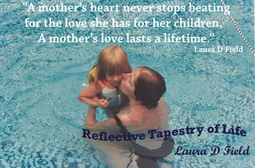 """A mother's heart never stops beating for the love she has for her children.  A mother's love lasts a lifetime.""  Laura D Field"