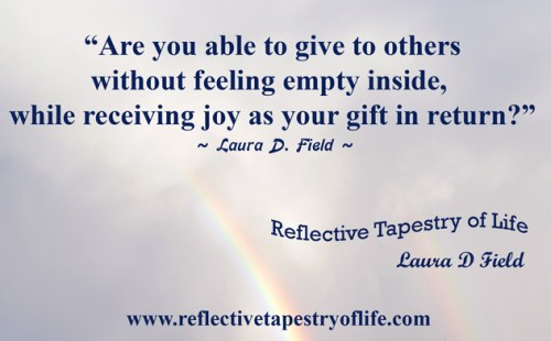 """Are you able to give to others without feeling empty inside, while receiving joy as your gift in return?""   ~ Laura D Field"