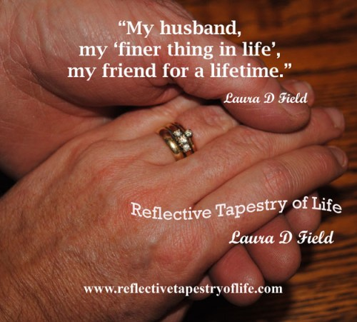 """My husband,my 'finer thing in life',my friend for a lifetime.""  ~  Laura D Field  ~"