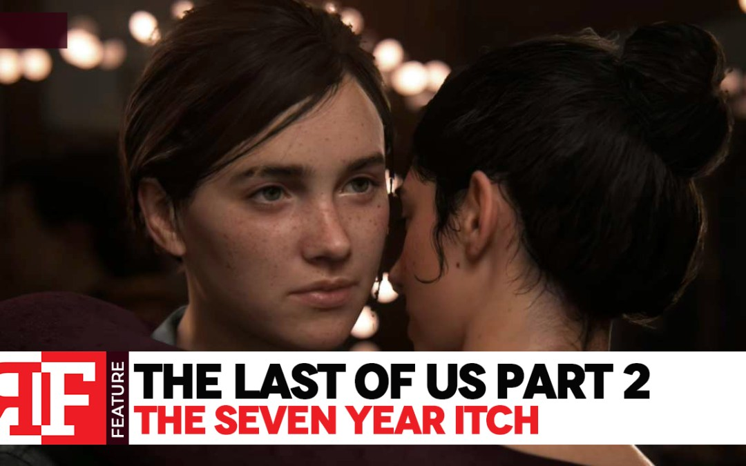 The Last of Us Part 2: The 7 Year Itch – Did Naughty Dog Fail Us?
