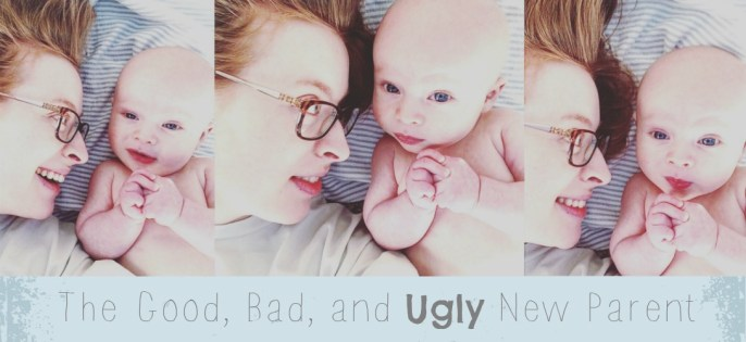The Good, Bad, and Ugly New Parent