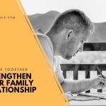 Good Way to Strengthen Your Family Relationships