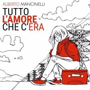 Alberto Mancinelli – Tutto L'Amore Che C'era (Autoprodotto, 2018) di Giuseppe Grieco