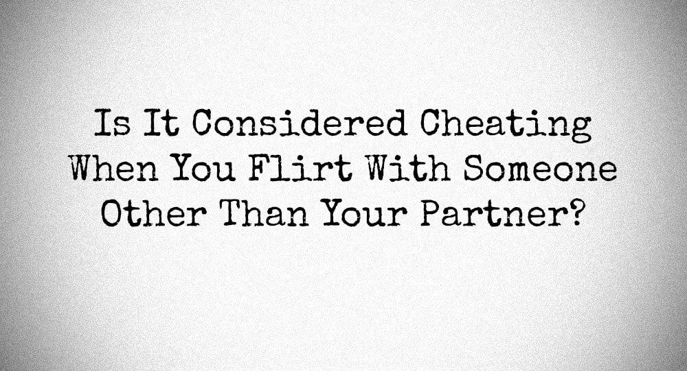 When is flirting cheating