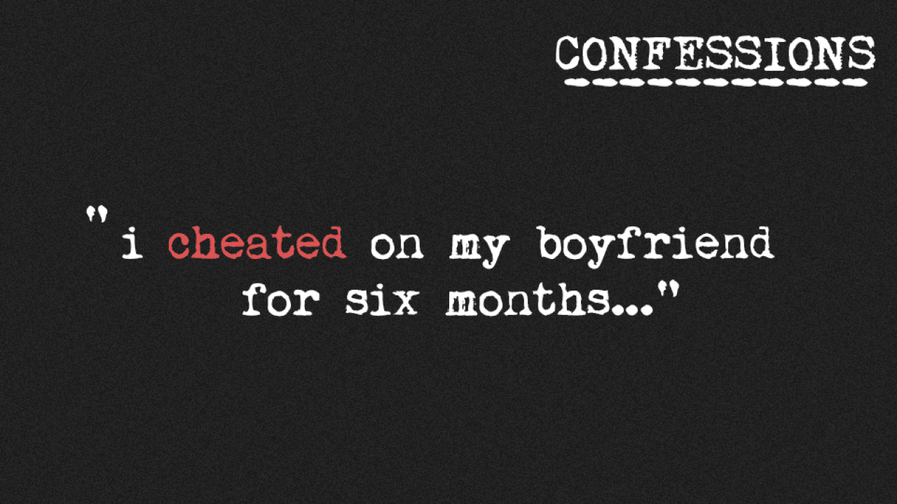 Confession: I cheated on my boyfriend for six months