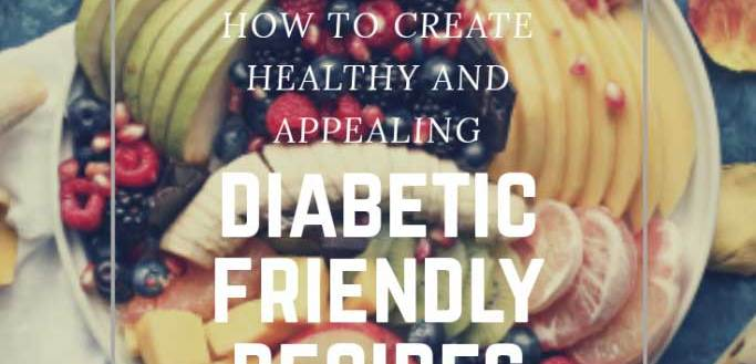 How to Create Healthy and Appealing Diabetic Friendly Recipes