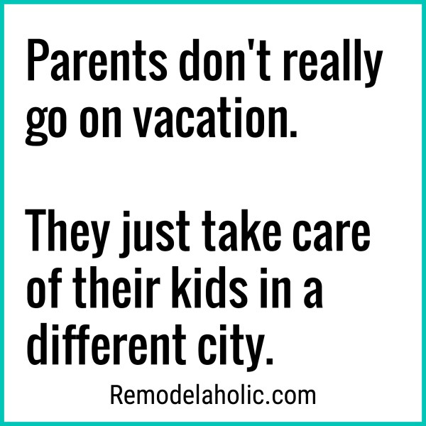 Parents Don't Really Go On Vacation Meme At Remodelaholic.com