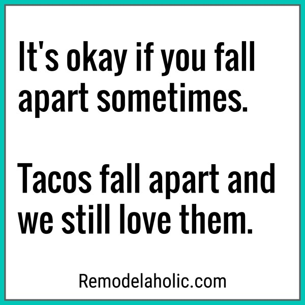 We Still Love Tacos Even Though They Fall Apart Meme Remodelaholic.com