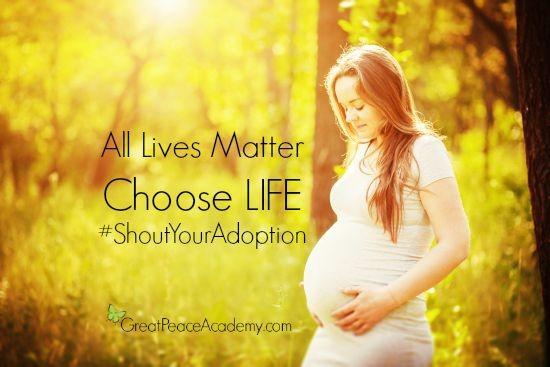 All Lives Matter Choose LIFE #ShoutYourAdoption | GreatPeaceAcademy.com