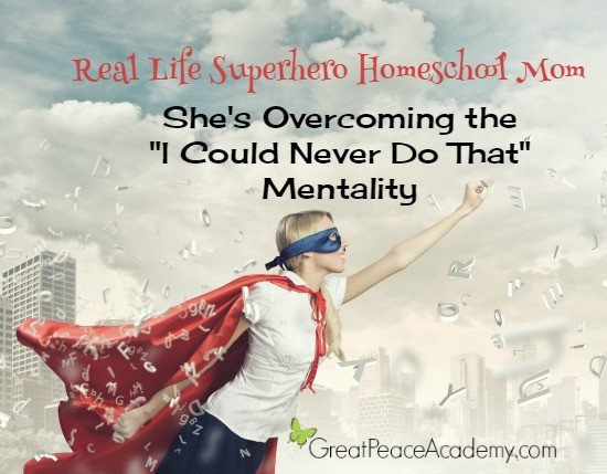 "Real Life Superhero Homeschool Mom: She's overcoming the ""I could never do that"" mentaility. 