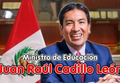 MINISTRO DE EDUCACIÓN: Juan Raúl Cadillo León