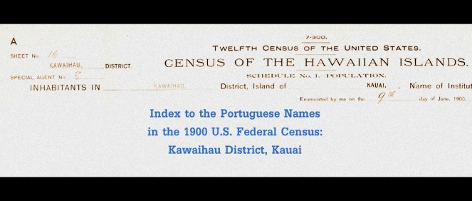 Portuguese Name index to the 1900 U.S. Federal Census, Kawaihau District, Kauai, Hawaii