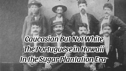 Caucasian But Not White:  Race and the Portuguese in Hawaii