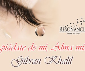 ¡Apiádate de mí, Alma mía! Gibran Khalil
