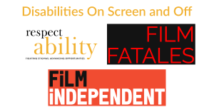 Logos for RespectAbility, Film Fatales, and Film Independent. Text: Disabilities On Screen and Off