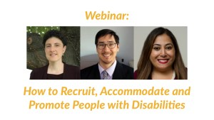 Headshots of Emily Harris, Randall Duchesneau and Risa Rifkind. Text: Webinar: How to Recruit, Accommodate and Promote People with Disabilities