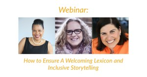 Headshots of Donna Walton, Amy Silverman and Lauren Appelbaum. Text: Webinar: How to Ensure a Welcoming Lexicon and Inclusive Storytelling