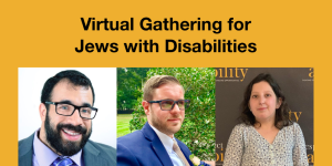 Headshots of Matan Koch, Joshua Steinberg and Lily Coltoff. Text: Virtual Gathering for Jews with Disabilities