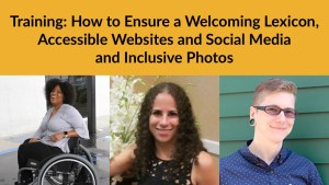 Headshots of Tatiana Lee, Sharon Rosenblatt and River McMican. Text: Training: How to Ensure a Welcoming Lexicon, Accessible Websites and Social Media and Inclusive Photos