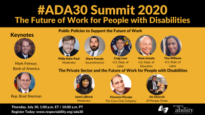 #ADA30 Summit 2020 The Future of Work for People with Disabilities. Individual Headshots of Mark Feinour, Brad Sherman, Philip Kahn-Pauli, Shane Kanady, Craig Leen, Mark Schultz, Tina Williams, Janet LaBreck, Vincenzo Piscopo and Jim Sinocchi, with their names and job titles next to each headshot, grouped by panel. Thursday, July 30, 2:00 p.m. ET / 11:00 a.m. PT Register Today: www.respectability.org/ada30 ASL interpretation symbol. RespectAbility logo