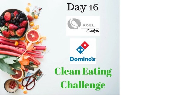 Dominos & Koel Cafe – Clean Eating Challenge Day 16