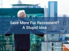 Save More For Retirement? A Stupid Idea.