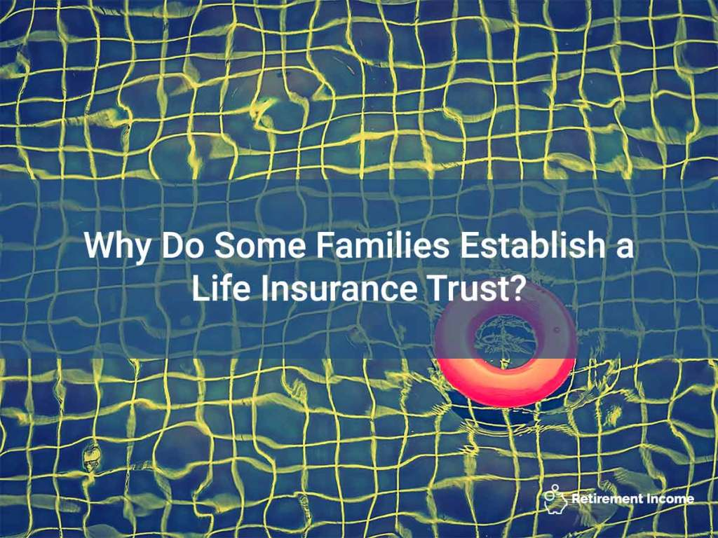 Why Do Some Families Establish a Life Insurance Trust?