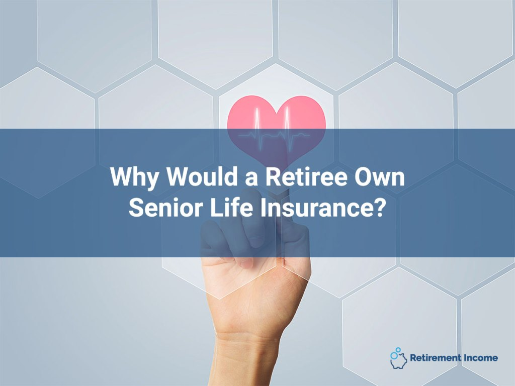Why Would a Retiree Own Senior Life Insurance?