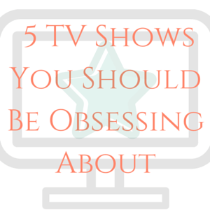 5 TV Shows You Should Be Obsessing About