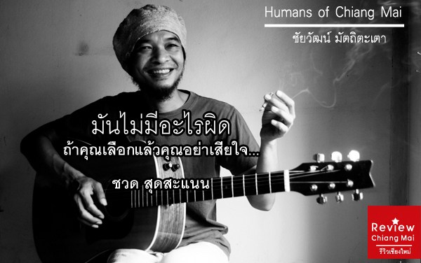 Humans of Chiang Mai : ชวด สุดสะแนน (มันไม่มีอะไรผิด ถ้าคุณเลือกแล้วคุณอย่าเสียใจ)