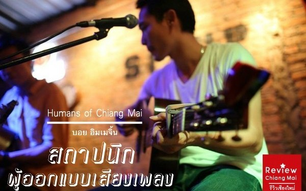 Humans of Chaing Mai: บอย อิมเมจิ้น สถาปนิกผู้ออกแบบเสียงเพลง