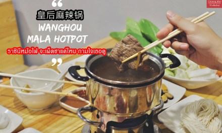皇后麻辣锅 – Wanghou Mala Hotpot ราชินีหม้อไฟ จะเผ็ดชาแค่ไหน ถามใจเธอดู…
