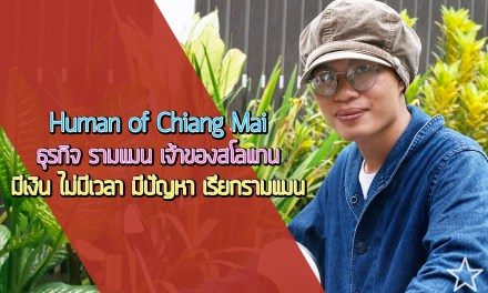 Human of Chiang Mai ธุรกิจ รามแมน เจ้าของสโลแกน มีเงิน ไม่มีเวลา มีปัญหา เรียกรามแมน