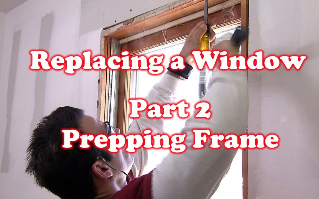 Prepping Window Frame – How to Replace a Window: Part 2