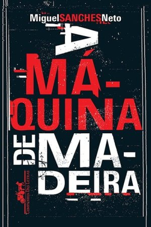 A Máquina de Madeira (2012), de Miguel Sanches Neto