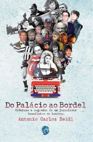 Do Palácio ao Bordel — Crônicas e Segredos de um Jornalista Brasileiro em Londres (Grua, 238 páginas), de Antonio Carlos Seidl