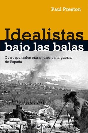 Idealistas Bajo las Balas — Corresponsales Extranjeros en la Guerra de España (Debate, 539 páginas, tradução de Beatriz Anson e Ricardo García Pérez), de Paul Preston