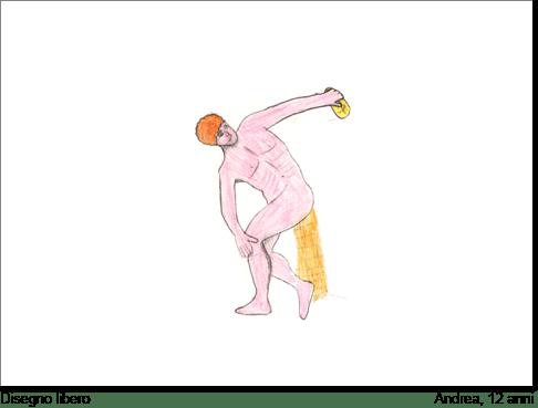 Andrea, di 12 anni, disegna un discobolo e commentandolo dice di voler somigliare proprio a lui. Vuol evidenziare che ha bisogno di un corpo in tensione come quello del discobolo. Una cosa è certa: lui disegna il discobolo in senso inverso, ossia sulla sinistra. In questo senso egli esprime una certa insicurezza e una sottile paura verso una forza che non sente nel profondo di possedere.