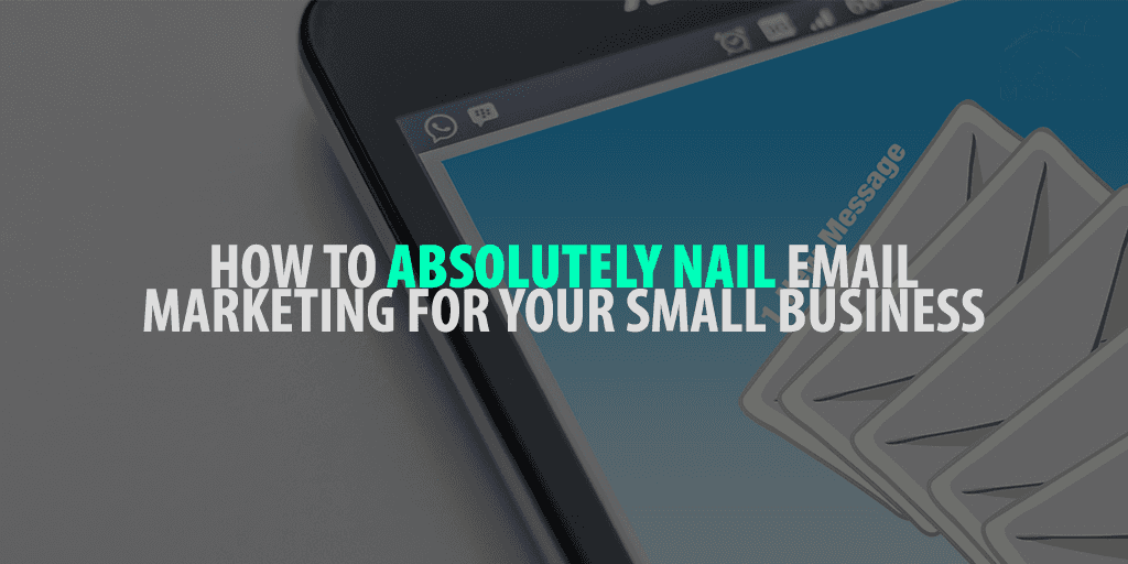 How to Absolutely Nail Email Marketing for Your Small Business