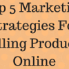 Top 5 Marketing Strategies For Selling Products Online