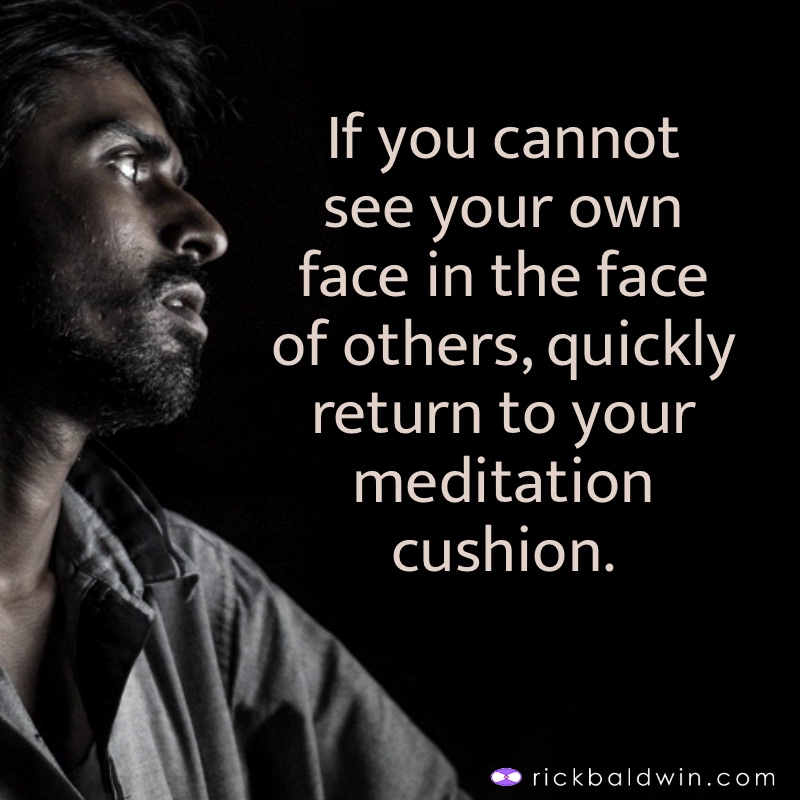 If you cannot see your own face in the face of others, quickly return to your meditation cushion