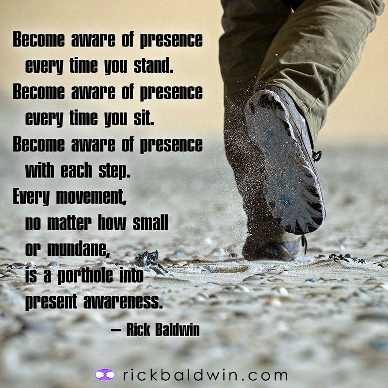 Become aware of presence every time you stand. Become aware of presence every time you sit. Become aware of presence with each step. Every moment, no matter how small or mundane, is a porthole into present awareness.